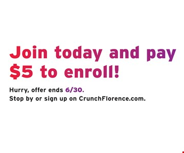 Join today and pay $5 to enroll! Hurry, offer ends 6/30. Stop by or sign up on CrunchFlorence.com