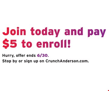 Join today and pay $5 to enroll! Hurry, offer ends 6/30. Stop by or sign up on CrunchAnderson.com