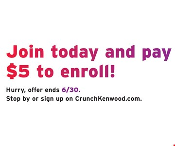 Join today and pay $5 to enroll! Hurry, offer ends 6/30. Stop by or sign up on CrunchKenwood.com.
