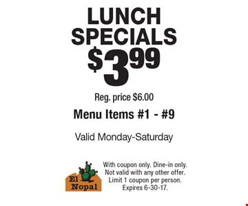 LUNCH SPECIALS $3.99.  Reg. price $6.00. Menu Items #1 - #9. Valid Monday-Saturday. With coupon only. Dine-in only. Not valid with any other offer. Limit 1 coupon per person. Expires 6-30-17.