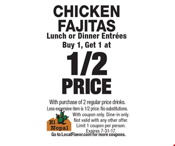 CHICKEN FAJITAS. Lunch or Dinner Entrees Buy 1, Get 1 at 1/2 PRICE With purchase of 2 regular price drinks. Less expensive item is 1/2 price. No substitutions. With coupon only. Dine-in only. Not valid with any other offer.Limit 1 coupon per person.Expires 7-31-17. Go to LocalFlavor.com for more coupons.