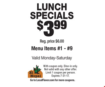 LUNCH SPECIALS $3.99. Reg. price $6.00. Menu Items #1 - #9. Valid Monday-Saturday. With coupon only. Dine-in only. Not valid with any other offer. Limit 1 coupon per person. Expires 7-31-17. Go to LocalFlavor.com for more coupons.
