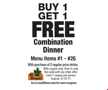 BUY 1 GET 1 FREE Combination Dinner Menu Items #1 - #26 With purchase of 2 regular price drinks.. With coupon only. Dine-in only. Not valid with any other offer. Limit 1 coupon per person. Expires 12-15-17. Go to LocalFlavor.com for more coupons.