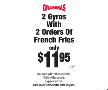 only $11.95 2 Gyros With 2 Orders Of French Fries. Not valid with other specials. Valid with coupon. Expires 9-1-17. Go to LocalFlavor.com for more coupons.NKY
