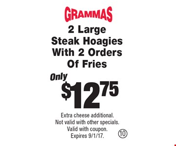Only$12.75 2 Large Steak Hoagies With 2 Orders Of Fries. Extra cheese additional.Not valid with other specials.Valid with coupon.Expires 9/1/17.