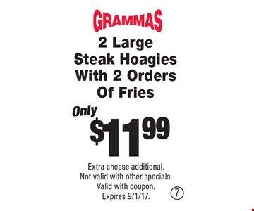 $11.99 2 Large Steak Hoagies With 2 Orders Of Fries. Extra cheese additional. Not valid with other specials. Valid with coupon. Expires 9/1/17.