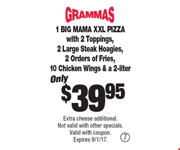 $39.95 1 BIG MAMA XXL PIZZA with 2 Toppings, 2 Large Steak Hoagies, 2 Orders of Fries, 10 Chicken Wings & a 2-liter. Extra cheese additional. Not valid with other specials. Valid with coupon. Expires 9/1/17.