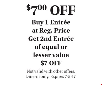 $7.00 OFF Entree. Buy 1 Entree at Reg. Price, Get 2nd Entree of equal or lesser value $7 OFF. Not valid with other offers. Dine-in only. Expires 7-5-17.