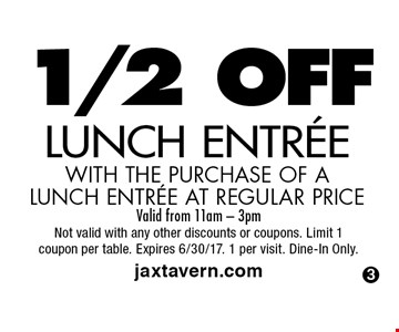 1/2 OFF LUNCH ENTREE WITH THE PURCHASE OF A LUNCH ENTREE AT REGULAR PRICE. Valid from 11am - 3pm Not valid with any other discounts or coupons. Limit 1coupon per table. Expires 6/30/17. 1 per visit. Dine-In Only. jaxtavern.com