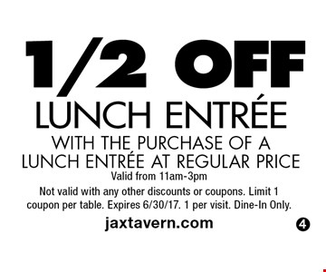 1/2 OFF LUNCH ENTREE WITH THE PURCHASE OF A LUNCH ENTREE AT REGULAR PRICE.  Valid from 11am-3pm. Not valid with any other discounts or coupons. Limit 1coupon per table. Expires 6/30/17. 1 per visit. Dine-In Only. jaxtavern.com