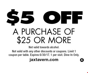$5 OFF A PURCHASE OF $25 OR MORE. Not valid towards alcohol. Not valid with any other discounts or coupons. Limit 1coupon per table. Expires 6/30/17. 1 per visit. Dine-In Only. jaxtavern.com