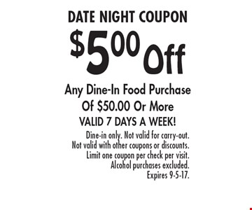 $5.00 Off Any Dine-In Food Purchase Of $50.00 Or More. Valid 7 Days A Week! Dine-in only. Not valid for carry-out. Not valid with other coupons or discounts. Limit one coupon per check per visit. Alcohol purchases excluded. Expires 9-5-17.