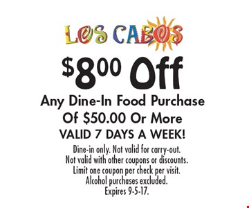 $8.00 Off Any Dine-In Food Purchase Of $50.00 Or More. Valid 7 Days A Week! Dine-in only. Not valid for carry-out. Not valid with other coupons or discounts. Limit one coupon per check per visit. Alcohol purchases excluded. Expires 9-5-17.