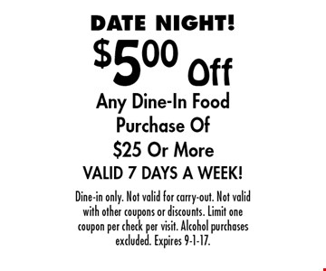 DATE NIGHT! $5.00 Off Any Dine-In Food Purchase Of $25 Or More Valid 7 Days A Week!. Dine-in only. Not valid for carry-out. Not valid with other coupons or discounts. Limit one coupon per check per visit. Alcohol purchases excluded. Expires 9-1-17.