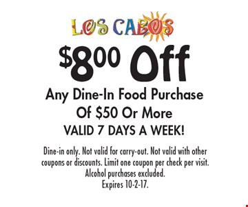 $8 Off Any Dine-In Food Purchase Of $50 Or More. Valid 7 Days A Week! Dine-in only. Not valid for carry-out. Not valid with other coupons or discounts. Limit one coupon per check per visit. Alcohol purchases excluded. Expires 10-2-17.