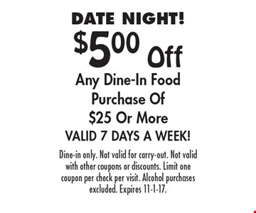 DATE NIGHT! $5.00 Off Any Dine-In Food Purchase Of $25 Or More. Valid 7 Days A Week! Dine-in only. Not valid for carry-out. Not valid with other coupons or discounts. Limit one coupon per check per visit. Alcohol purchases excluded. Expires 11-1-17.