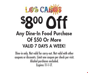$8.00 Off Any Dine-In Food Purchase Of $50 Or More. Valid 7 Days A Week! Dine-in only. Not valid for carry-out. Not valid with other coupons or discounts. Limit one coupon per check per visit. Alcohol purchases excluded. Expires 11-1-17.