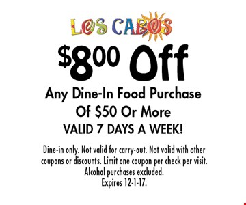 $8.00 Off Any Dine-In Food Purchase Of $50 Or More. Valid 7 Days A Week! Dine-in only. Not valid for carry-out. Not valid with other coupons or discounts. Limit one coupon per check per visit. Alcohol purchases excluded. Expires 12-1-17.