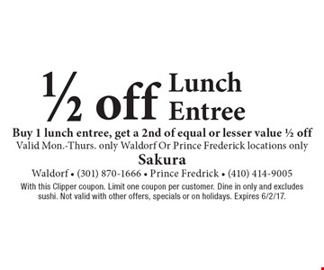 1/2 off Lunch Entree. Buy 1 lunch entree, get a 2nd of equal or lesser value 1/2 off. Valid Mon.-Thurs. only. Waldorf Or Prince Frederick locations only. With this Clipper coupon. Limit one coupon per customer. Dine in only and excludes sushi. Not valid with other offers, specials or on holidays. Expires 6/2/17.