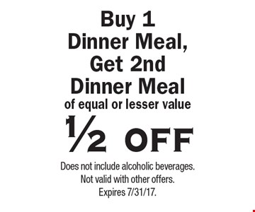 1/2 off dinner meal. 1/2 off buy 1 dinner meal, get 2nd dinner meal of equal or lesser value. Does not include alcoholic beverages. Not valid with other offers. Expires 7/31/17.