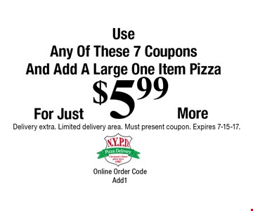For Just $5.99 More Use Any Of These 7 Coupons And Add A Large One Item Pizza. Delivery extra. Limited delivery area. Must present coupon. Expires 7-15-17. Online Order Code Add1