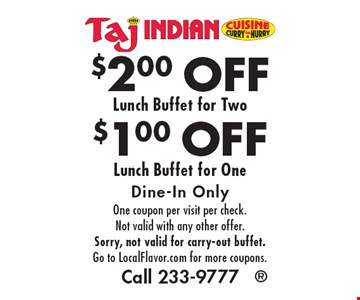 $1.00 OFF Lunch Buffet for One OR $2.00 OFF Lunch Buffet for Two. Dine-In Only. One coupon per visit per check. Not valid with any other offer. Sorry, not valid for carry-out buffet. Go to LocalFlavor.com for more coupons. Call 233-9777