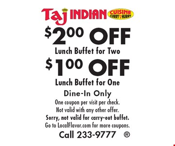 $1.00 OFF Lunch Buffet for One. $2.00 OFF Lunch Buffet for Two. Dine-In Only. One coupon per visit per check. Not valid with any other offer. Sorry, not valid for carry-out buffet. Go to LocalFlavor.com for more coupons. Call 233-9777