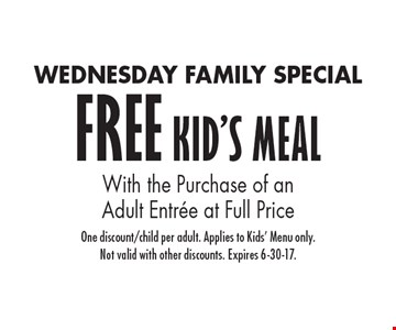 WEDNESDAY FAMILY SPECIAL. FREE KID'S MEAL With the Purchase of an Adult Entree at Full Price. One discount/child per adult. Applies to Kids' Menu only. Not valid with other discounts. Expires 6-30-17.