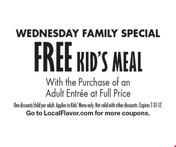 WEDNESDAY FAMILY SPECIAL FREE KID'S MEAL With the Purchase of an Adult Entree at Full Price. One discount/child per adult. Applies to Kids' Menu only. Not valid with other discounts. Expires 7-31-17. Go to LocalFlavor.com for more coupons.