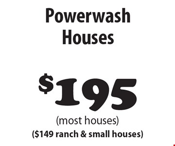 $195 Powerwash Houses (most houses) ($149 ranch & small houses).
