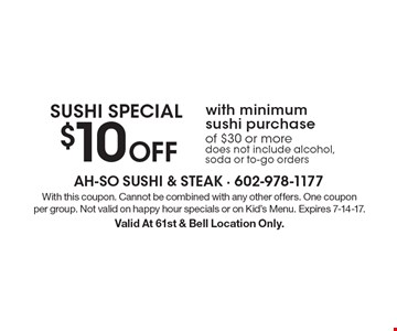 SUSHI SPECIAL $10 Off with minimum sushi purchase of $30 or more does not include alcohol, soda or to-go orders. With this coupon. Cannot be combined with any other offers. One coupon per group. Not valid on happy hour specials or on Kid's Menu. Expires 7-14-17. Valid At 61st & Bell Location Only.