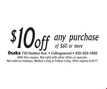 $10 off any purchase of $60 or more. With this coupon. Not valid with other offers or specials. Not valid on holidays, Mother's Day or Father's Day. Offer expires 6/9/17.