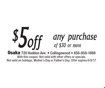 $5 off any purchase of $30 or more. With this coupon. Not valid with other offers or specials. Not valid on holidays, Mother's Day or Father's Day. Offer expires 6/9/17.