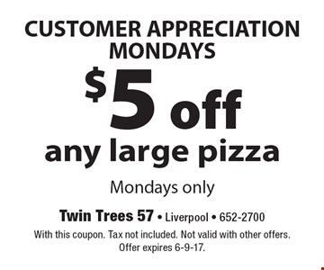 CUSTOMER APPRECIATION MONDAYS $5 off any large pizza Mondays only. With this coupon. Tax not included. Not valid with other offers. Offer expires 6-9-17.