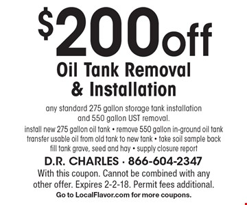 $200 off Oil Tank Removal & Installation any standard 275 gallon storage tank installation and 550 gallon UST removal. install new 275 gallon oil tank - remove 550 gallon in-ground oil tank transfer usable oil from old tank to new tank - take soil sample back fill tank grave, seed and hay - supply closure report. With this coupon. Cannot be combined with any other offer. Expires 2-2-18. Permit fees additional. Go to LocalFlavor.com for more coupons.