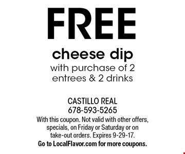 Free cheese dip with purchase of 2 entrees & 2 drinks. With this coupon. Not valid with other offers, specials, on Friday or Saturday or on take-out orders. Expires 9-29-17. Go to LocalFlavor.com for more coupons.