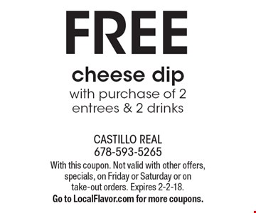 Free cheese dip with purchase of 2 entrees & 2 drinks. With this coupon. Not valid with other offers, specials, on Friday or Saturday or on take-out orders. Expires 2-2-18. Go to LocalFlavor.com for more coupons.