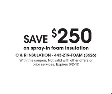 SAVE $250 on spray-in foam insulation. With this coupon. Not valid with other offers or prior services. Expires 6/2/17.