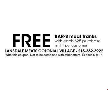 Free BAR-S meat franks with each $25 purchase. Limit 1 per customer. With this coupon. Not to be combined with other offers. Expires 6-9-17.