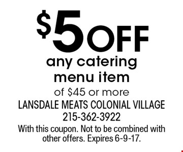 $5 off any catering menu item of $45 or more. With this coupon. Not to be combined with other offers. Expires 6-9-17.