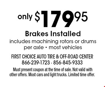 Only $179.95 Brakes, Installed. includes machining rotors or drums per axle - most vehicles. Must present coupon at the time of sale. Not valid with other offers. Most cars and light trucks. Limited time offer.
