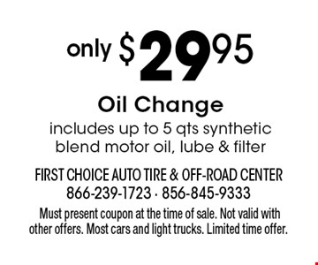 Only $29.95 Oil Change. includes up to 5 qts synthetic blend motor oil, lube & filter. Must present coupon at the time of sale. Not valid with other offers. Most cars and light trucks. Limited time offer.
