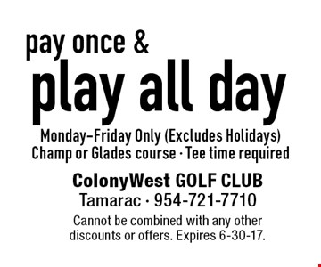 pay once & play all day. Monday-Friday Only (Excludes Holidays). Champ or Glades course. Tee time required. Cannot be combined with any other discounts or offers. Expires 6-30-17.