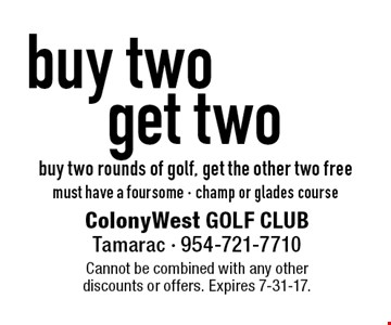 Buy two, get two. Buy two rounds of golf, get the other two free. Must have a foursome - champ or glades course. Cannot be combined with any other discounts or offers. Expires 7-31-17.