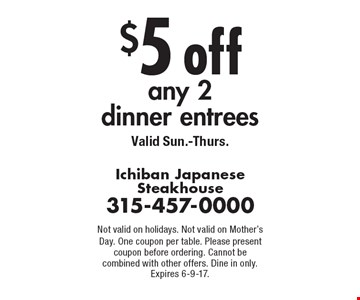 $5 off any 2 dinner entrees. Valid Sun.-Thurs.. Not valid on holidays. Not valid on Mother's Day. One coupon per table. Please present coupon before ordering. Cannot be combined with other offers. Dine in only. Expires 6-9-17.