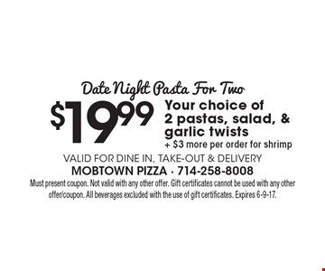 Date Night Pasta For Two $19.99Your choice of2 pastas, salad, & garlic twists+ $3 more per order for shrimp Valid for dine in, take-out & Delivery. Must present coupon. Not valid with any other offer. Gift certificates cannot be used with any other offer/coupon. All beverages excluded with the use of gift certificates. Expires 6-9-17.