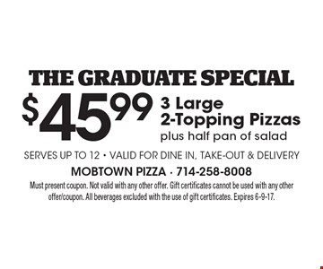 the graduate Special $45.993 Large2-Topping Pizzasplus half pan of salad Serves up to 12 - Valid for dine in, take-out & Delivery. Must present coupon. Not valid with any other offer. Gift certificates cannot be used with any other offer/coupon. All beverages excluded with the use of gift certificates. Expires 6-9-17.