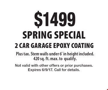 SPRING SPECIAL $1499 2 car garage EPOXY COATING Plus tax. Stem walls under 6' in height included. 420 sq. ft. max. to qualify. Not valid with other offers or prior purchases. Expires 6/9/17. Call for details.