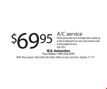 $69.95 A/C service. R134A systems only, most cars & light trucks, includes up to 2 lbs of refrigerant & 2 oz. of oil. Some exclusions, leak & system diagnostic extra (reg. $125). With this coupon. Not valid with other offers or prior services. Expires 7-7-17.