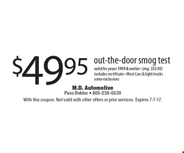 $49.95 out-the-door smog test. Valid for years 1999 & earlier - (reg. $53.95). Includes certificate - Most Cars & light trucks some exclusions. With this coupon. Not valid with other offers or prior services. Expires 7-7-17.